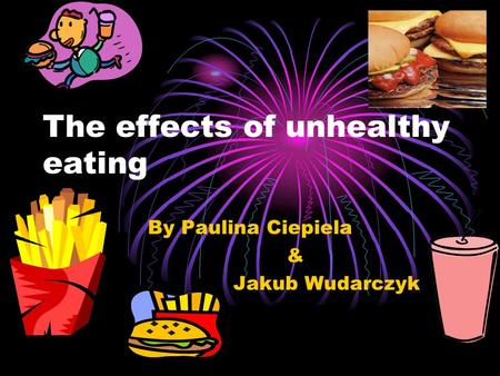 The effects of unhealthy eating By Paulina Ciepiela & Jakub Wudarczyk.
