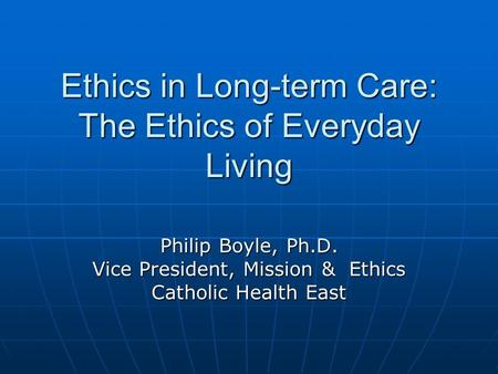 Ethics in Long-term Care: The Ethics of Everyday Living Philip Boyle, Ph.D. Vice President, Mission & Ethics Catholic Health East.
