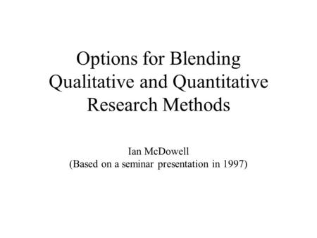 Options for Blending Qualitative and Quantitative Research Methods Ian McDowell (Based on a seminar presentation in 1997)