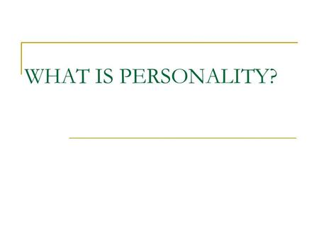 WHAT IS PERSONALITY? Why would we want to study personality?