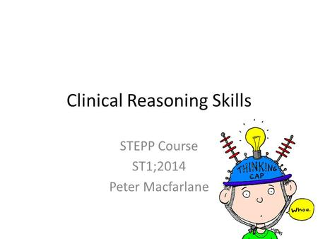 Clinical Reasoning Skills STEPP Course ST1;2014 Peter Macfarlane.