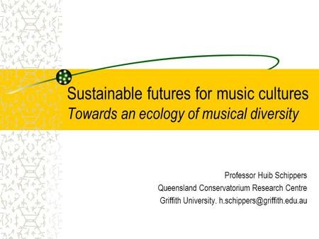 Sustainable futures for music cultures Towards an ecology of musical diversity Professor Huib Schippers Queensland Conservatorium Research Centre Griffith.