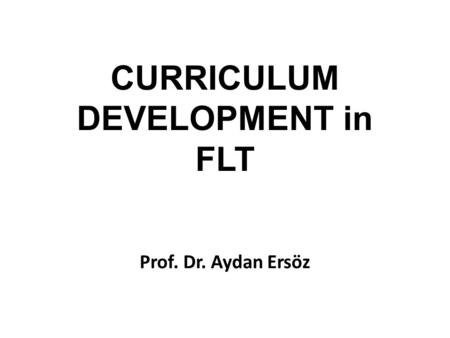 CURRICULUM DEVELOPMENT in FLT Prof. Dr. Aydan Ersöz.