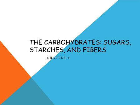 THE CARBOHYDRATES: SUGARS, STARCHES, AND FIBERS CHAPTER 4.