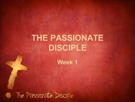 THE PASSIONATE DISCIPLE Week 1. Luke 14:33 (NIV) In the same way, those of you who do not give up everything you have cannot be my disciples.