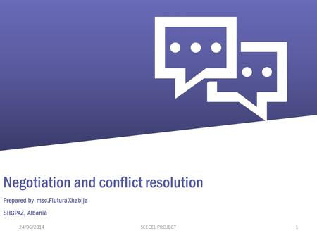 Negotiation and conflict resolution Prepared by msc.Flutura Xhabija SHGPAZ, Albania 24/06/20141SEECEL PROJECT.