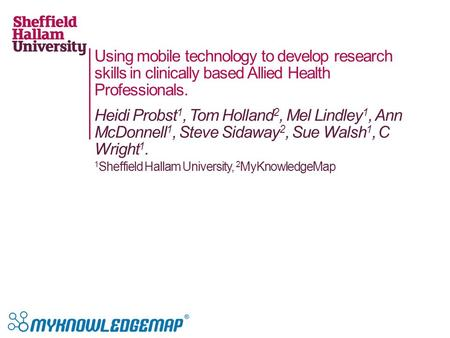 Using mobile technology to develop research skills in clinically based Allied Health Professionals. Heidi Probst 1, Tom Holland 2, Mel Lindley 1, Ann McDonnell.