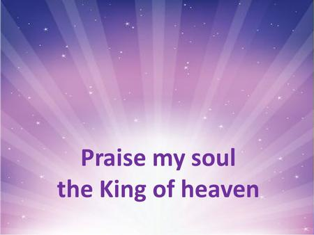Praise my soul the King of heaven. Praise, my soul, the King of heaven: to his feet your tribute bring; ransomed, healed, restored, forgiven, who like.