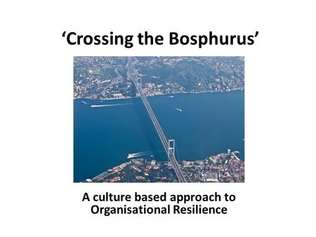 'Crossing the Bosphurus' A culture based approach to Organisational Resilience.
