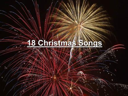 18 Christmas Songs. A New King is Born! Go forth and praise Him! Go forth and praise Him! Go forth and praise the new King! A new King is born! A new.