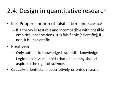 2.4. Design in quantitative research Karl Popper's notion of falsification and science – If a theory is testable and incompatible with possible empirical.