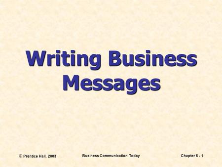© Prentice Hall, 2003 Business Communication TodayChapter 5 - 1 Writing Business Messages.