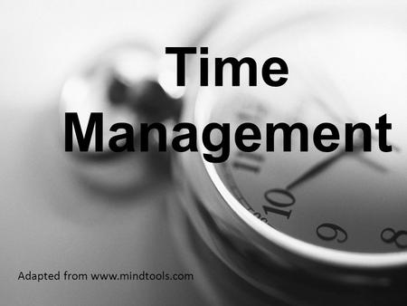 Time Management Adapted from www.mindtools.com. Why is time management important? Many people spend their days in a frenzy of activity, but achieve very.