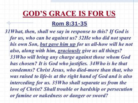 GOD'S GRACE IS FOR US Rom 8:31-35 31What, then, shall we say in response to this? If God is for us, who can be against us? 32He who did not spare his own.