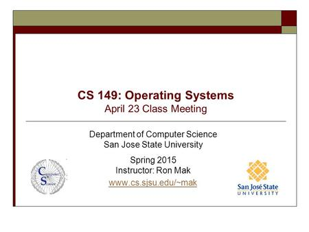 CS 149: Operating Systems April 23 Class Meeting Department of Computer Science San Jose State University Spring 2015 Instructor: Ron Mak www.cs.sjsu.edu/~mak.