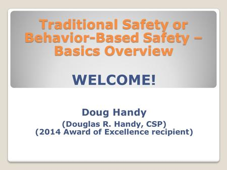 Traditional Safety or Behavior-Based Safety – Basics Overview WELCOME! Doug Handy (Douglas R. Handy, CSP) (2014 Award of Excellence recipient)