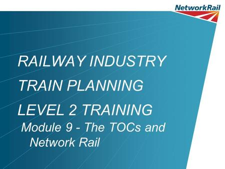 RAILWAY INDUSTRY TRAIN PLANNING LEVEL 2 TRAINING Module 9 - The TOCs and Network Rail.