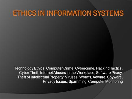 Technology Ethics, Computer Crime, Cybercrime, Hacking Tactics, Cyber Theft, Internet Abuses in the Workplace, Software Piracy, Theft of Intellectual Property,