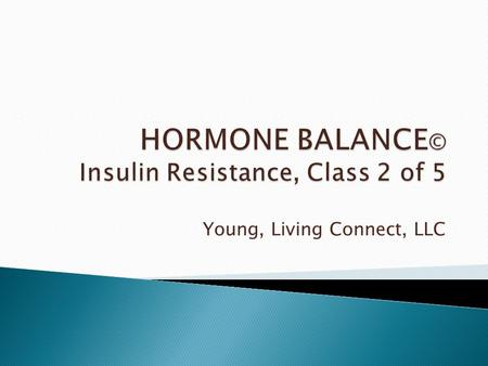 Young, Living Connect, LLC.  Are your hormones out of balance?  Does your life feel like a song played badly out of tune?  If so, the problem may have.