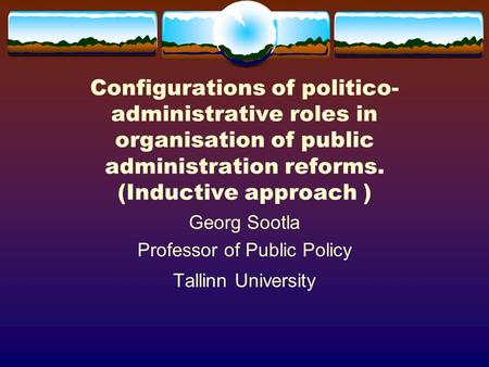 Configurations of politico- administrative roles in organisation of public administration reforms. (Inductive approach ) Georg Sootla Professor of Public.