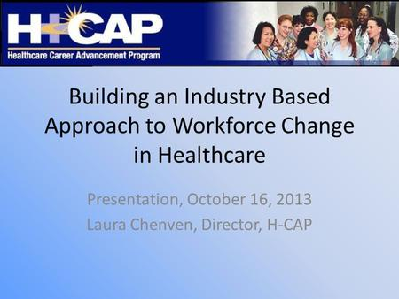 Building an Industry Based Approach to Workforce Change in Healthcare Presentation, October 16, 2013 Laura Chenven, Director, H-CAP.
