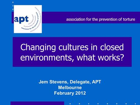 Changing cultures in closed environments, what works? Jem Stevens, Delegate, APT Melbourne February 2012 association for the prevention of torture.