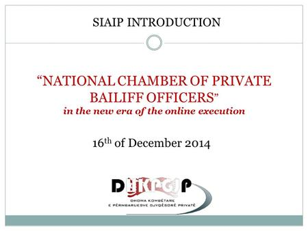 """NATIONAL CHAMBER OF PRIVATE BAILIFF OFFICERS "" in the new era of the online execution SIAIP INTRODUCTION 16 th of December 2014."