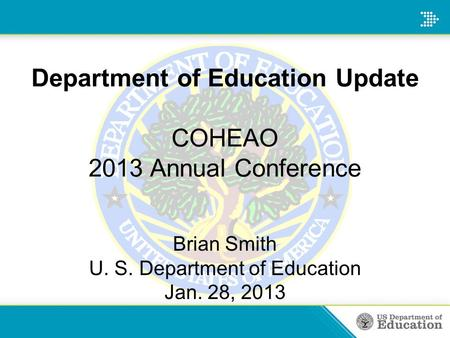 Department of Education Update COHEAO 2013 Annual Conference Brian Smith U. S. Department of Education Jan. 28, 2013.