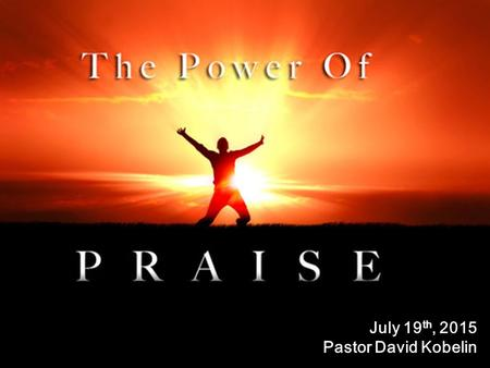 July 19 th, 2015 Pastor David Kobelin. I.Living It – How have you been living; Praising and worshipping Him as the Bible describes?