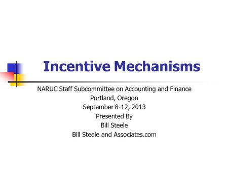 Incentive Mechanisms NARUC Staff Subcommittee on Accounting and Finance Portland, Oregon September 8-12, 2013 Presented By Bill Steele Bill Steele and.