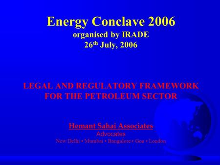 Energy Conclave 2006 organised by IRADE 26 th July, 2006 LEGAL AND REGULATORY FRAMEWORK FOR THE PETROLEUM SECTOR Hemant Sahai Associates Advocates New.