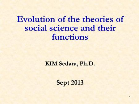 1 Evolution of the theories of social science and their functions KIM Sedara, Ph.D. Sept 2013.