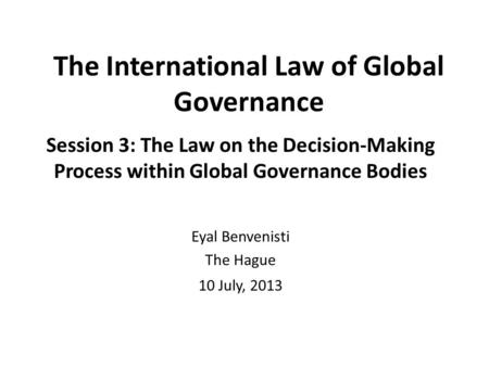 The International Law of Global Governance Session 3: The Law on the Decision-Making Process within Global Governance Bodies Eyal Benvenisti The Hague.