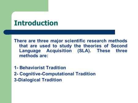 Introduction There are three major scientific research methods that are used to study the theories of Second Language Acquisition (SLA). These three methods.