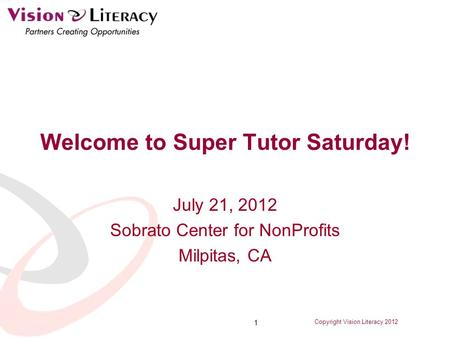 Copyright Vision Literacy 2012 1 Welcome to Super Tutor Saturday! July 21, 2012 Sobrato Center for NonProfits Milpitas, CA.