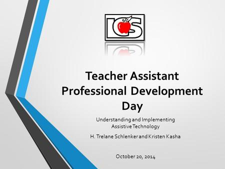 Teacher Assistant Professional Development Day Understanding and Implementing Assistive Technology H. Trelane Schlenker and Kristen Kasha October 20, 2014.