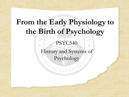 From the Early Physiology to the Birth of Psychology PSYC540 History and Systems of Psychology.