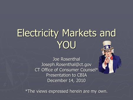 Electricity Markets and YOU Joe Rosenthal CT Office of Consumer Counsel* Presentation to CBIA December 14, 2010 *The views expressed.