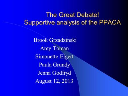 The Great Debate! Supportive analysis of the PPACA Brook Grzadzinski Amy Toman Simonette Elgert Paula Grundy Jenna Godfryd August 12, 2013.