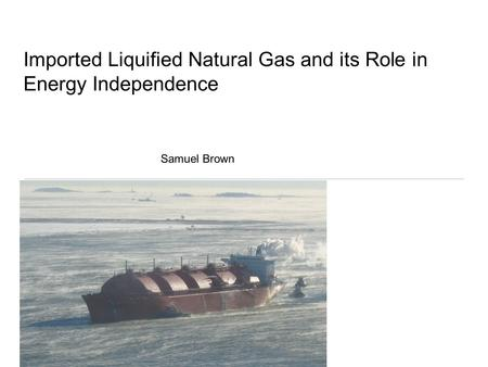 Imported Liquified Natural Gas and its Role in Energy Independence Samuel Brown.