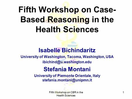 Fifth Workshop on CBR in the Health Sciences 1 Fifth Workshop on Case- Based Reasoning in the Health Sciences Isabelle Bichindaritz University of Washington,