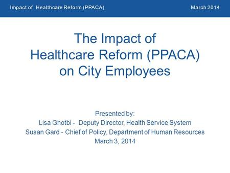 Impact of Healthcare Reform (PPACA)March 2014 1 The Impact of Healthcare Reform (PPACA) on City Employees Presented by: Lisa Ghotbi - Deputy Director,