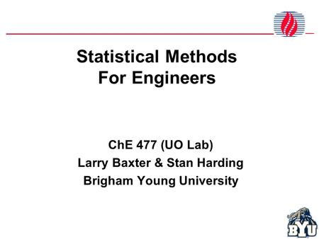 Statistical Methods For Engineers ChE 477 (UO Lab) Larry Baxter & Stan Harding Brigham Young University.