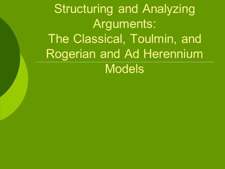 Structuring and Analyzing Arguments: The Classical, Toulmin, and Rogerian and Ad Herennium Models.
