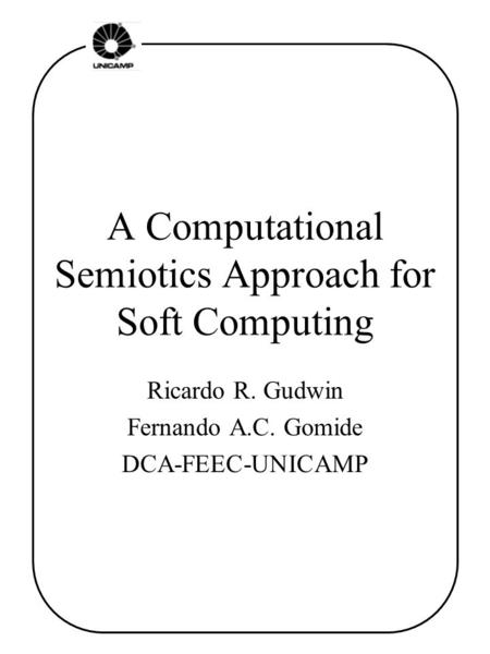 A Computational Semiotics Approach for Soft Computing Ricardo R. Gudwin Fernando A.C. Gomide DCA-FEEC-UNICAMP.