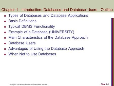 Copyright © 2007 Ramez Elmasri and Shamkant B. Navathe Slide 1- 1 Chapter 1 - Introduction: Databases and Database Users - Outline Types of Databases and.
