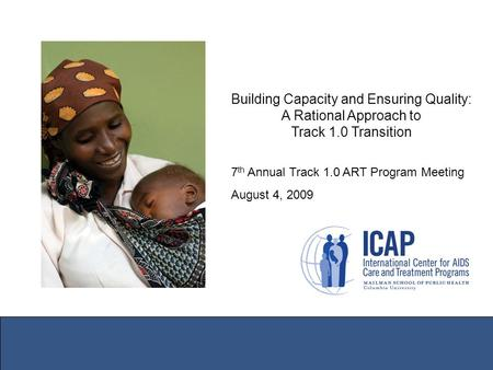 Building Capacity and Ensuring Quality: A Rational Approach to Track 1.0 Transition 7 th Annual Track 1.0 ART Program Meeting August 4, 2009.
