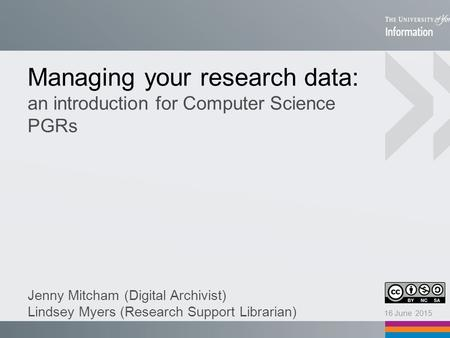 Managing your research data: an introduction for Computer Science PGRs Jenny Mitcham (Digital Archivist) Lindsey Myers (Research Support Librarian) 16.