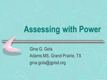 Assessing with Power Gina G. Gola Adams MS, Grand Prairie, TX