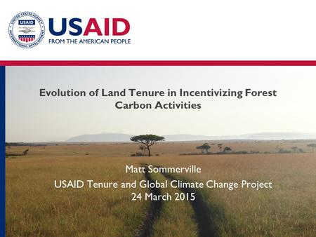 Evolution of Land Tenure in Incentivizing Forest Carbon Activities Matt Sommerville USAID Tenure and Global Climate Change Project 24 March 2015.